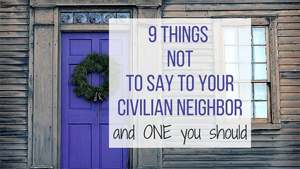 9 Things not to say to your civilian neighbor
